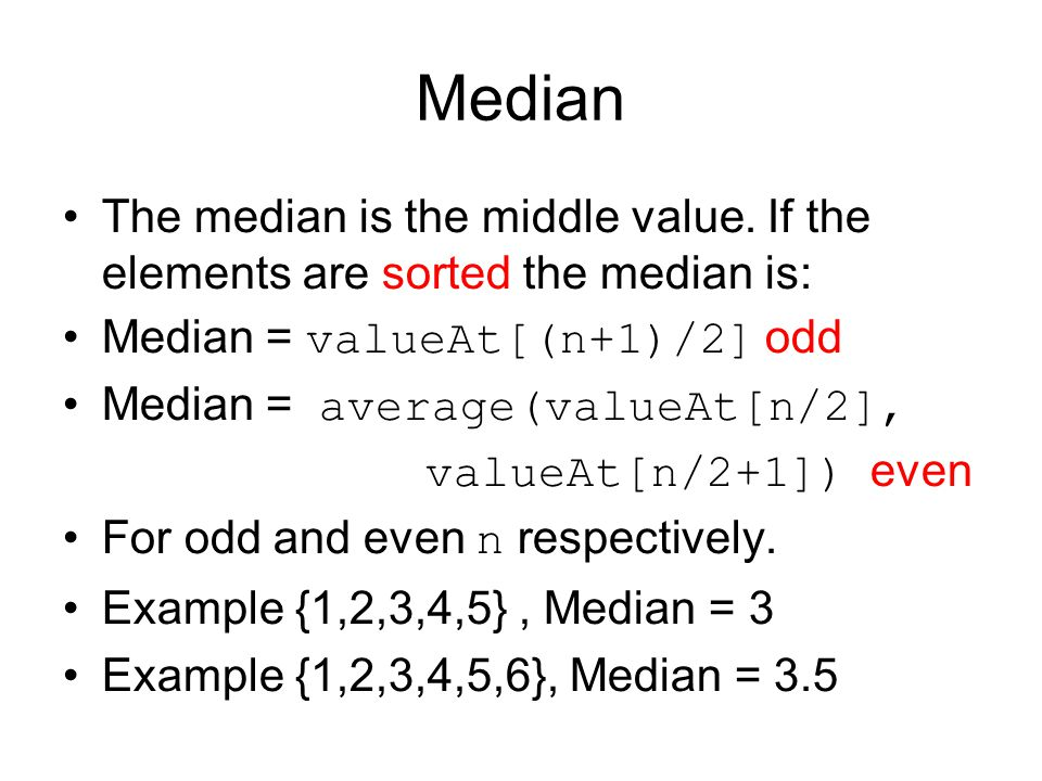 Median The median is the middle value. If the elements are sorted the median is: Median = valueAt[(n+1)/2] odd.